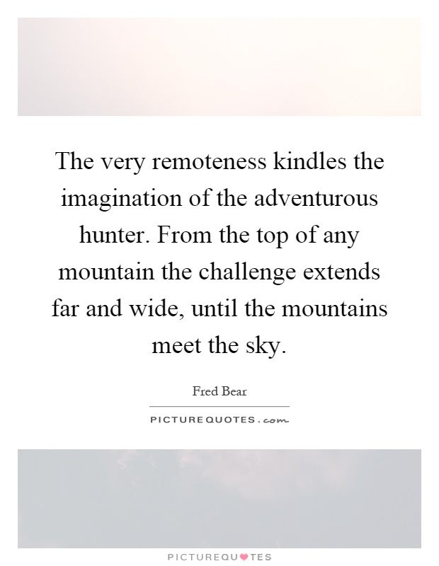 The very remoteness kindles the imagination of the adventurous hunter. From the top of any mountain the challenge extends far and wide, until the mountains meet the sky Picture Quote #1