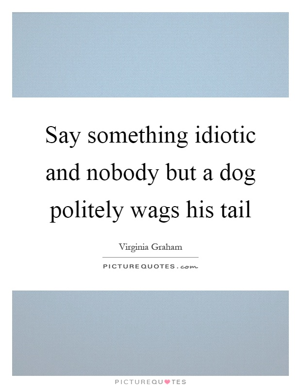 Say something idiotic and nobody but a dog politely wags his tail Picture Quote #1