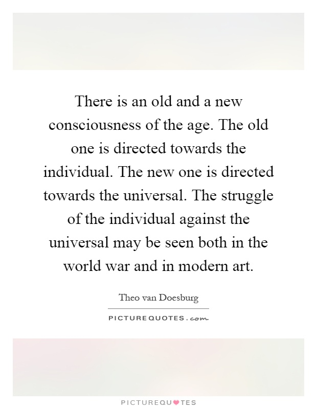 There is an old and a new consciousness of the age. The old one is directed towards the individual. The new one is directed towards the universal. The struggle of the individual against the universal may be seen both in the world war and in modern art Picture Quote #1