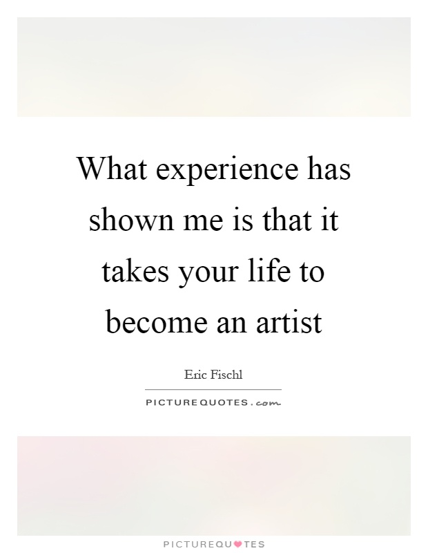 What experience has shown me is that it takes your life to become an artist Picture Quote #1