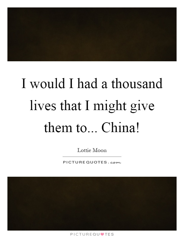 I would I had a thousand lives that I might give them to... China! Picture Quote #1