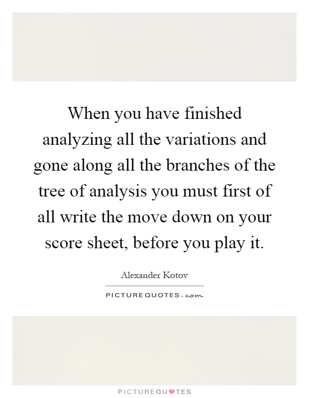 When you have finished analyzing all the variations and gone along all the branches of the tree of analysis you must first of all write the move down on your score sheet, before you play it Picture Quote #1