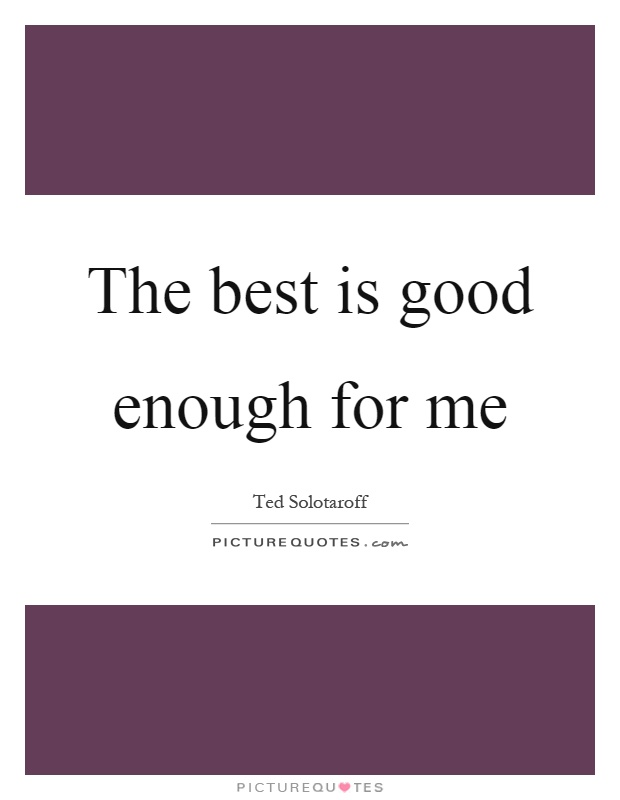 The best is good enough for me Picture Quote #1