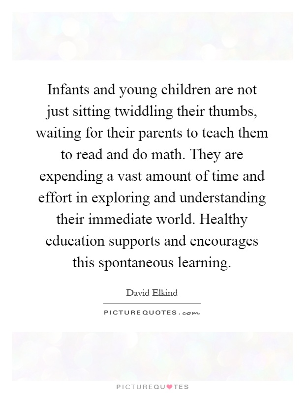 Infants and young children are not just sitting twiddling their thumbs, waiting for their parents to teach them to read and do math. They are expending a vast amount of time and effort in exploring and understanding their immediate world. Healthy education supports and encourages this spontaneous learning Picture Quote #1