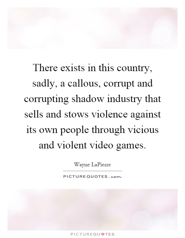 There exists in this country, sadly, a callous, corrupt and corrupting shadow industry that sells and stows violence against its own people through vicious and violent video games Picture Quote #1