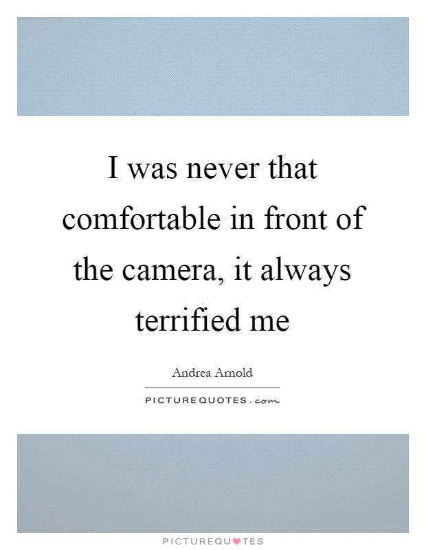 I was never that comfortable in front of the camera, it always terrified me Picture Quote #1