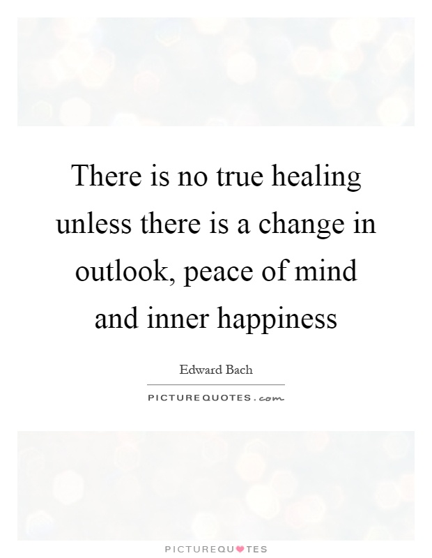 There is no true healing unless there is a change in outlook, peace of mind and inner happiness Picture Quote #1