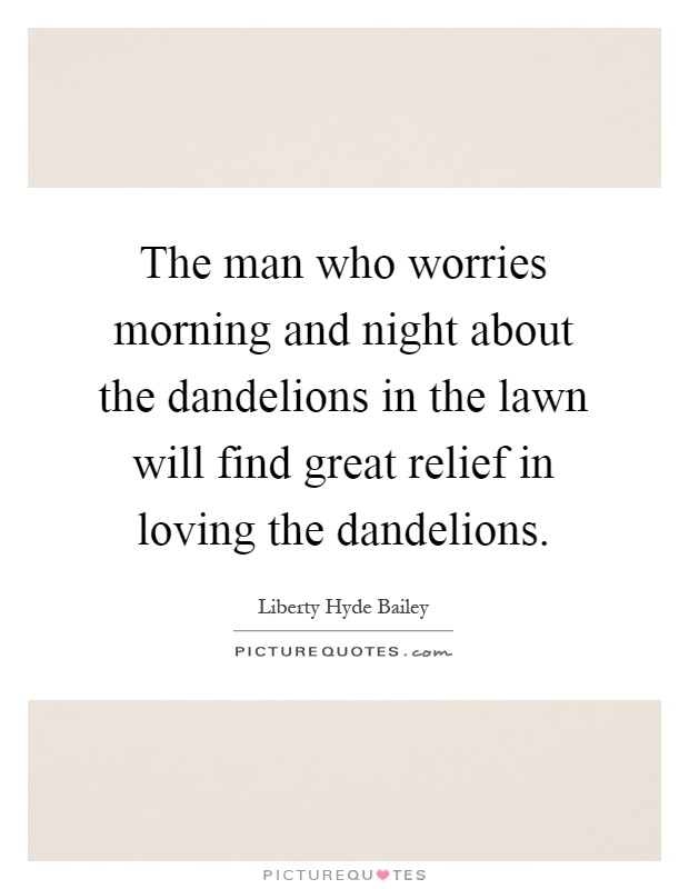 The man who worries morning and night about the dandelions in the lawn will find great relief in loving the dandelions Picture Quote #1