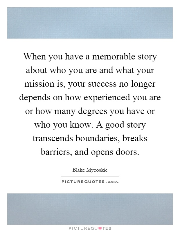 When you have a memorable story about who you are and what your mission is, your success no longer depends on how experienced you are or how many degrees you have or who you know. A good story transcends boundaries, breaks barriers, and opens doors Picture Quote #1