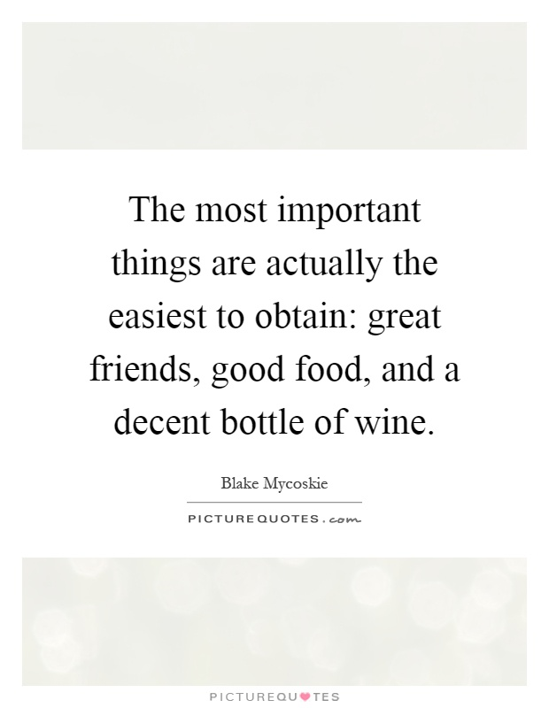 The most important things are actually the easiest to obtain: great friends, good food, and a decent bottle of wine Picture Quote #1