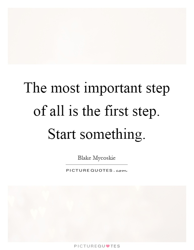 The most important step of all is the first step. Start something Picture Quote #1