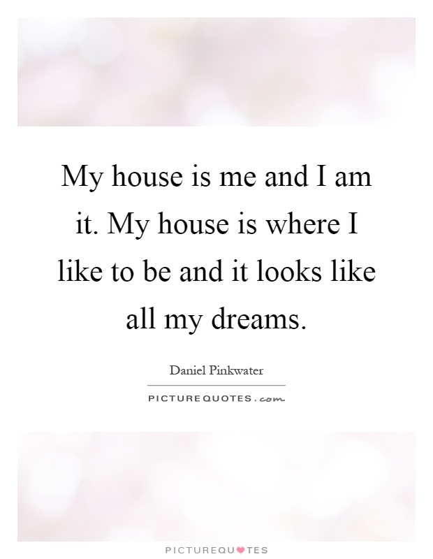 My house is me and I am it. My house is where I like to be and it looks like all my dreams Picture Quote #1