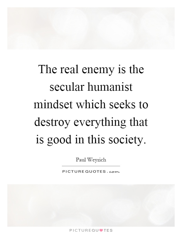 The real enemy is the secular humanist mindset which seeks to destroy everything that is good in this society Picture Quote #1