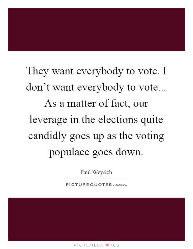They want everybody to vote. I don't want everybody to vote... As a matter of fact, our leverage in the elections quite candidly goes up as the voting populace goes down Picture Quote #1