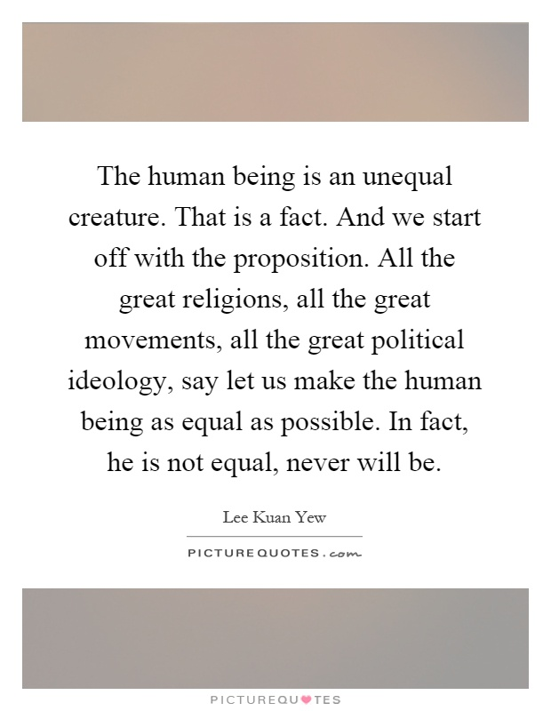The human being is an unequal creature. That is a fact. And we start off with the proposition. All the great religions, all the great movements, all the great political ideology, say let us make the human being as equal as possible. In fact, he is not equal, never will be Picture Quote #1