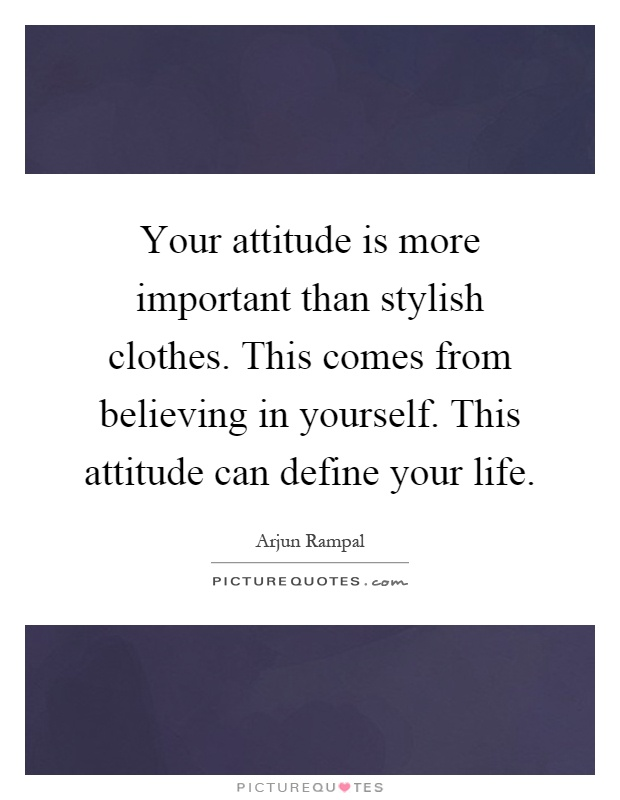 Your attitude is more important than stylish clothes. This comes from believing in yourself. This attitude can define your life Picture Quote #1