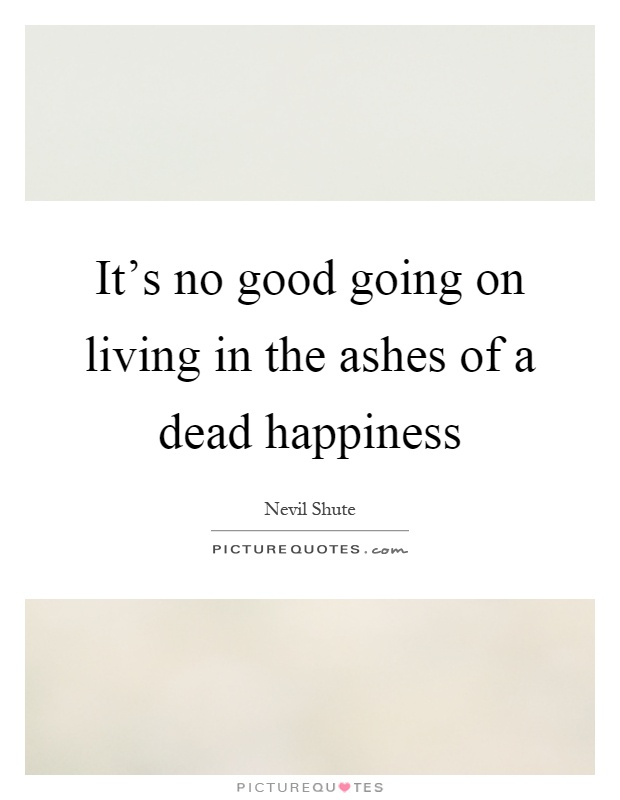 It's no good going on living in the ashes of a dead happiness Picture Quote #1