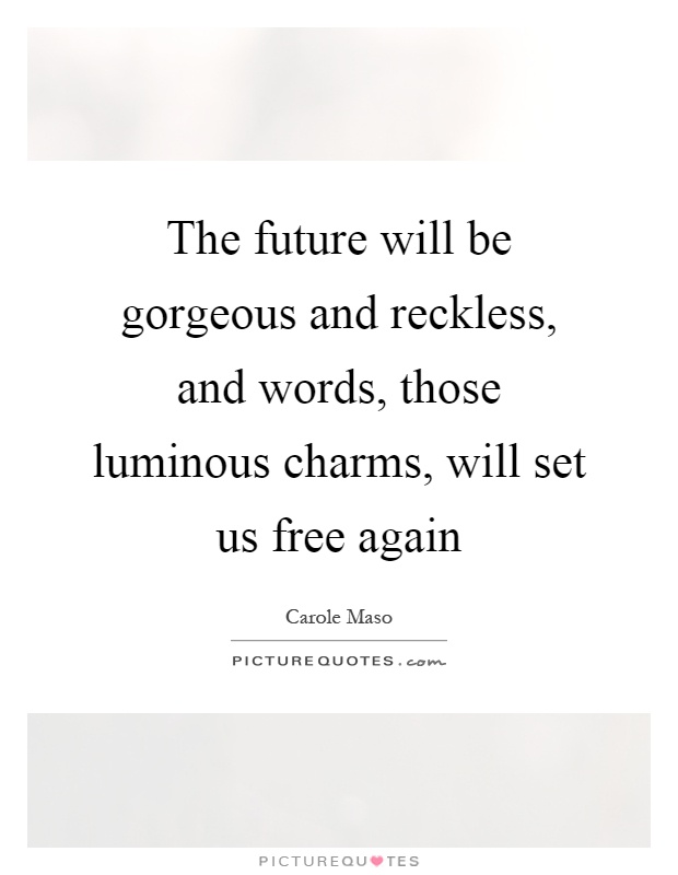 The future will be gorgeous and reckless, and words, those luminous charms, will set us free again Picture Quote #1