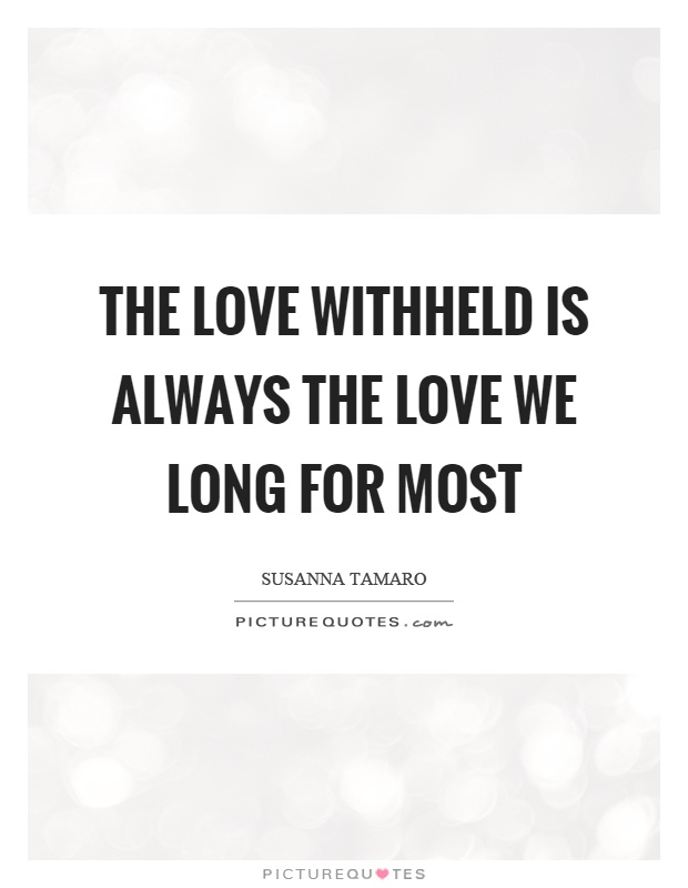 The love withheld is always the love we long for most Picture Quote #1