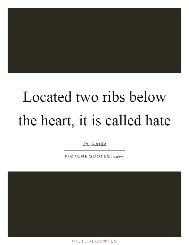 Located two ribs below the heart, it is called hate Picture Quote #1