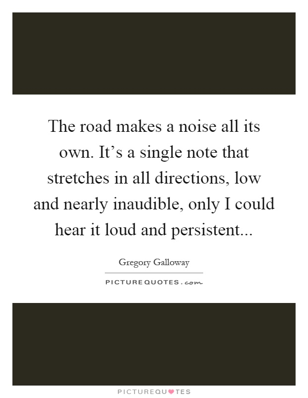 The road makes a noise all its own. It's a single note that stretches in all directions, low and nearly inaudible, only I could hear it loud and persistent Picture Quote #1
