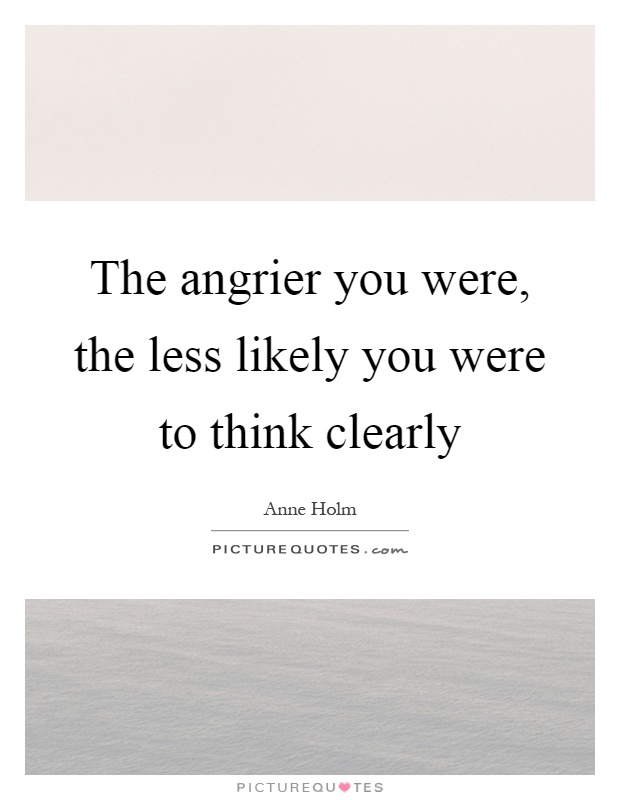 The angrier you were, the less likely you were to think clearly Picture Quote #1