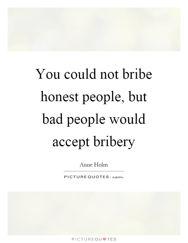 You could not bribe honest people, but bad people would accept bribery Picture Quote #1