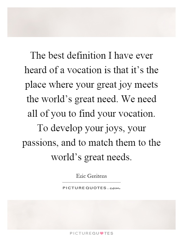 The best definition I have ever heard of a vocation is that it's the place where your great joy meets the world's great need. We need all of you to find your vocation. To develop your joys, your passions, and to match them to the world's great needs Picture Quote #1