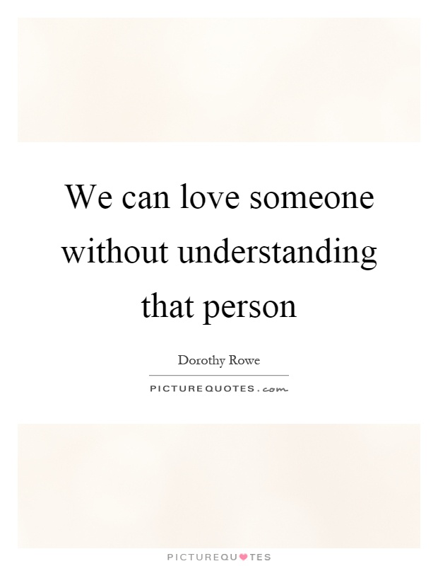 We can love someone without understanding that person Picture Quote #1