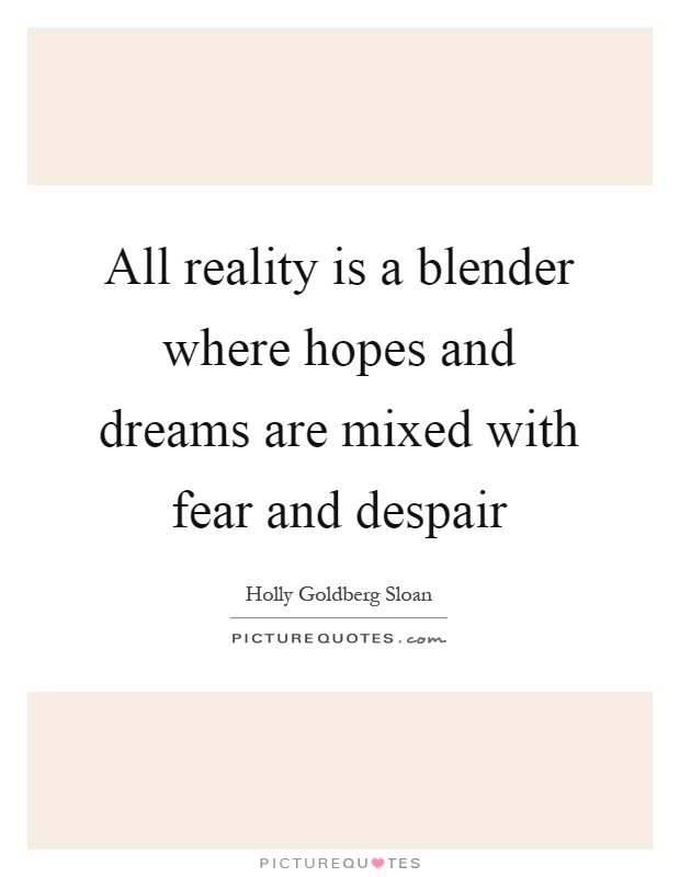 All reality is a blender where hopes and dreams are mixed with fear and despair Picture Quote #1