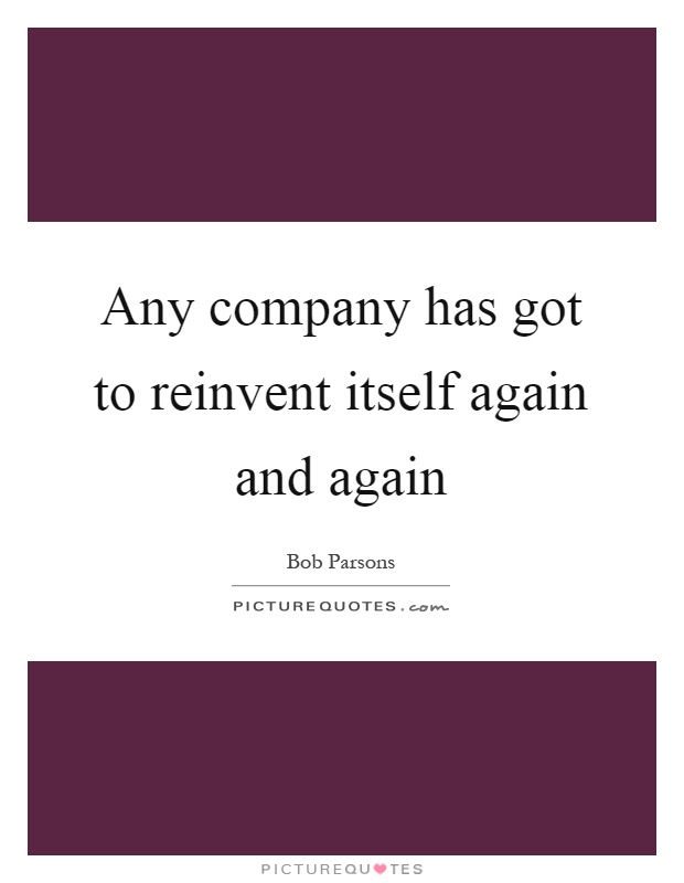 Any company has got to reinvent itself again and again Picture Quote #1