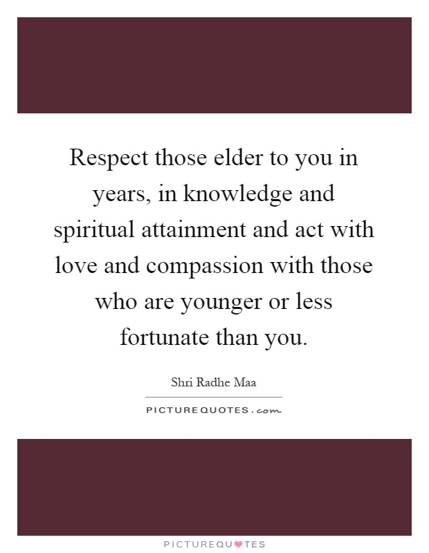 Respect those elder to you in years, in knowledge and spiritual attainment and act with love and compassion with those who are younger or less fortunate than you Picture Quote #1