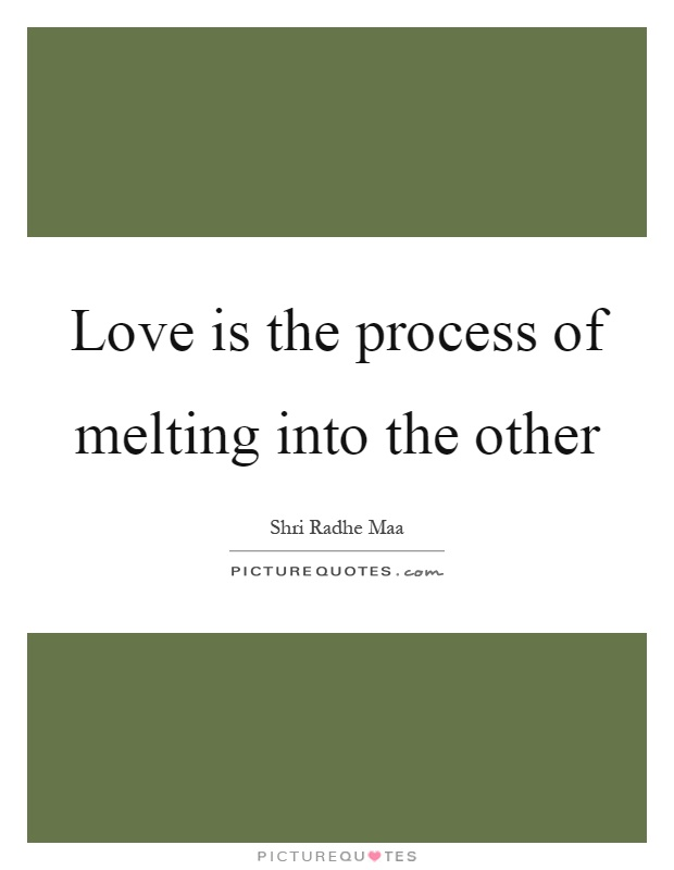 Love is the process of melting into the other Picture Quote #1