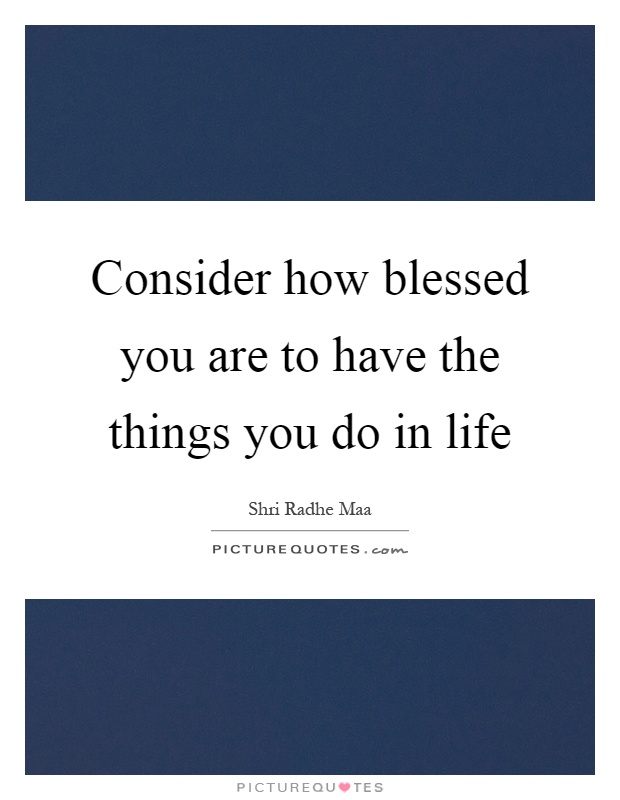 Consider how blessed you are to have the things you do in life Picture Quote #1