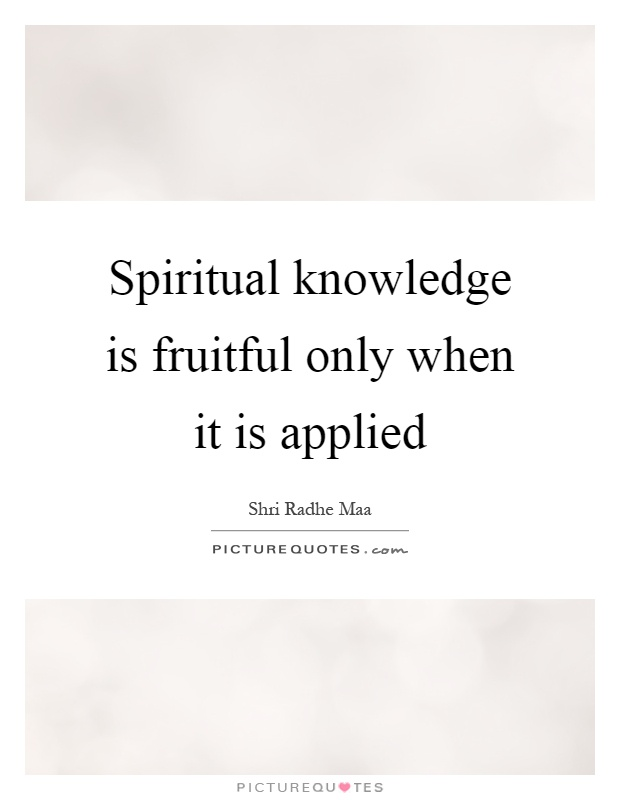 Spiritual knowledge is fruitful only when it is applied Picture Quote #1