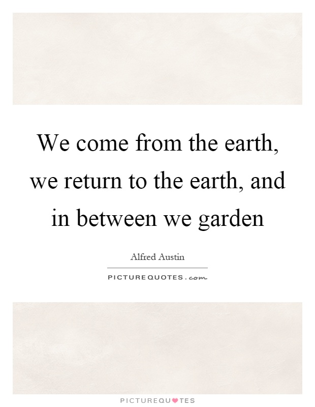 We come from the earth, we return to the earth, and in between we garden Picture Quote #1