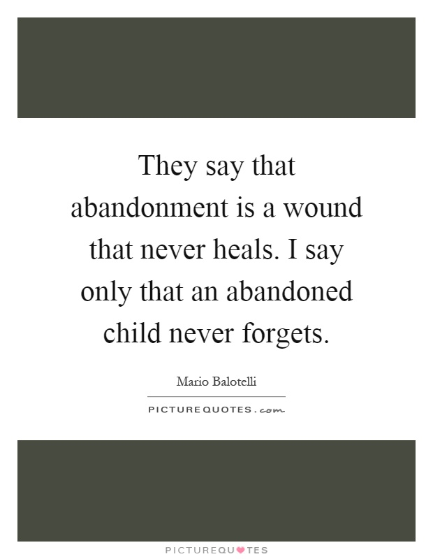 They say that abandonment is a wound that never heals. I say only that an abandoned child never forgets Picture Quote #1