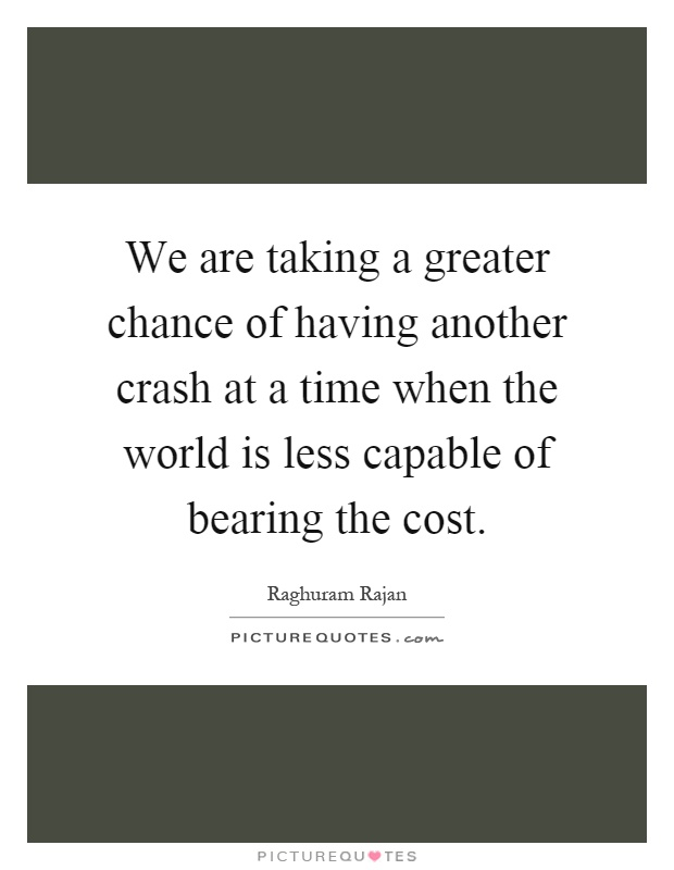 We are taking a greater chance of having another crash at a time when the world is less capable of bearing the cost Picture Quote #1