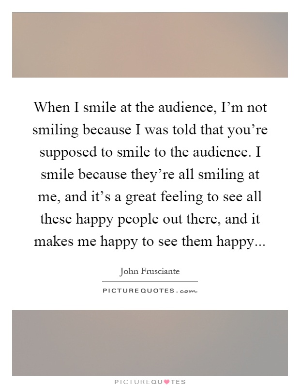 When I smile at the audience, I'm not smiling because I was told that you're supposed to smile to the audience. I smile because they're all smiling at me, and it's a great feeling to see all these happy people out there, and it makes me happy to see them happy Picture Quote #1
