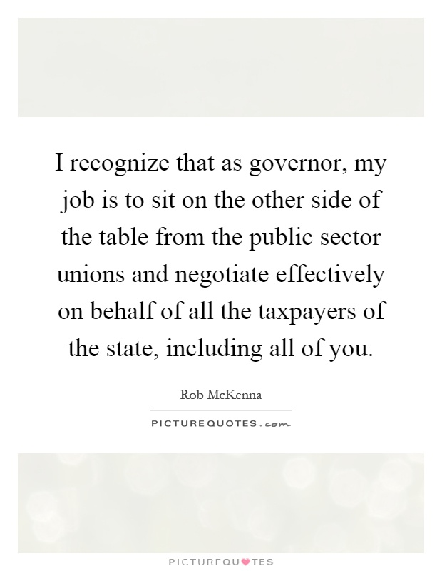 I recognize that as governor, my job is to sit on the other side of the table from the public sector unions and negotiate effectively on behalf of all the taxpayers of the state, including all of you Picture Quote #1