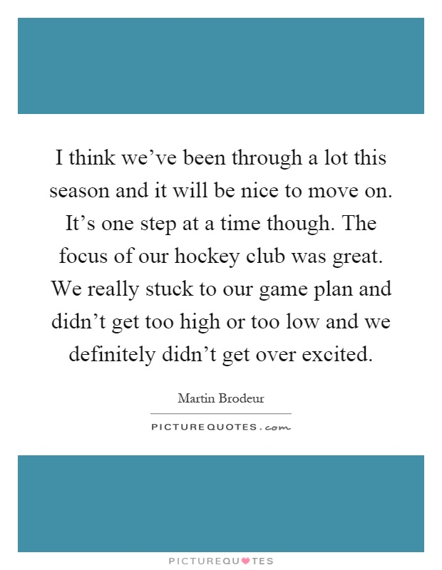I think we've been through a lot this season and it will be nice to move on. It's one step at a time though. The focus of our hockey club was great. We really stuck to our game plan and didn't get too high or too low and we definitely didn't get over excited Picture Quote #1