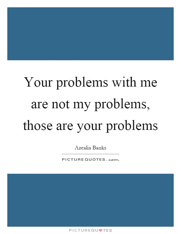 Your problems with me are not my problems, those are your problems Picture Quote #1