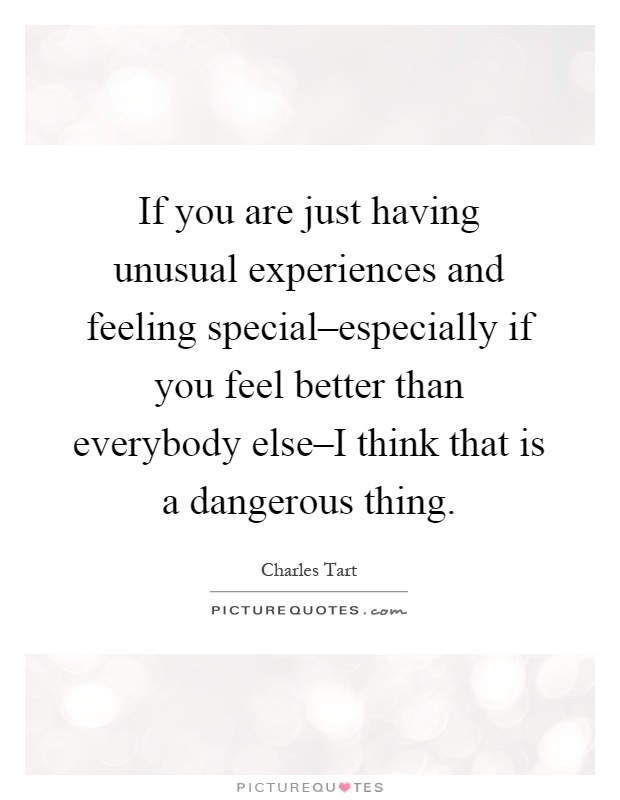 If you are just having unusual experiences and feeling special–especially if you feel better than everybody else–I think that is a dangerous thing Picture Quote #1