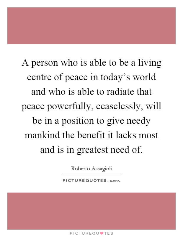 A person who is able to be a living centre of peace in today's world and who is able to radiate that peace powerfully, ceaselessly, will be in a position to give needy mankind the benefit it lacks most and is in greatest need of Picture Quote #1