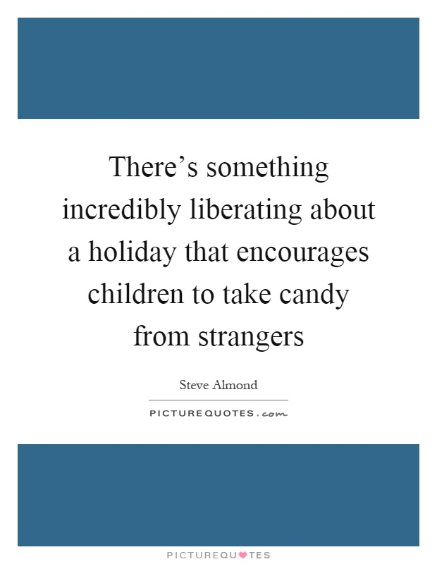 There's something incredibly liberating about a holiday that encourages children to take candy from strangers Picture Quote #1