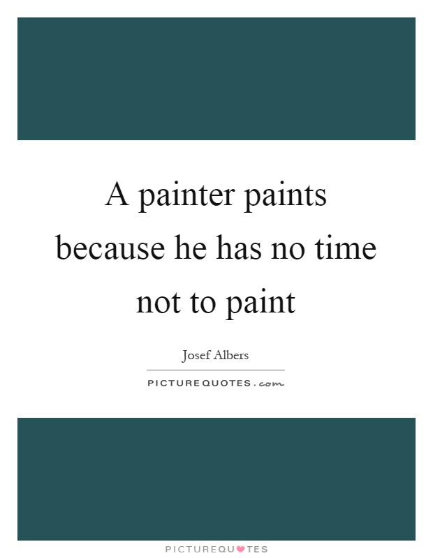 A painter paints because he has no time not to paint Picture Quote #1