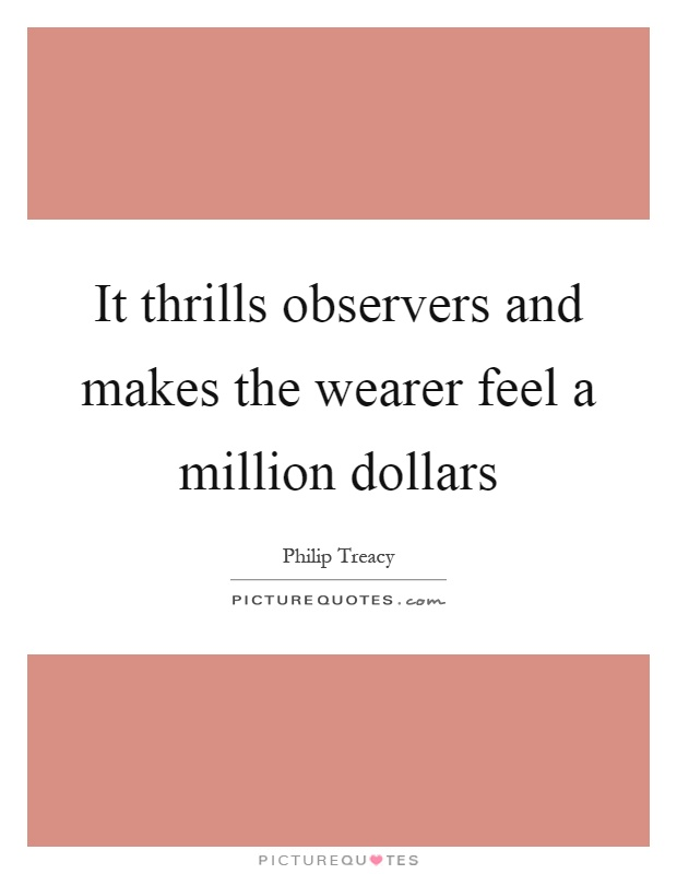 It thrills observers and makes the wearer feel a million dollars Picture Quote #1