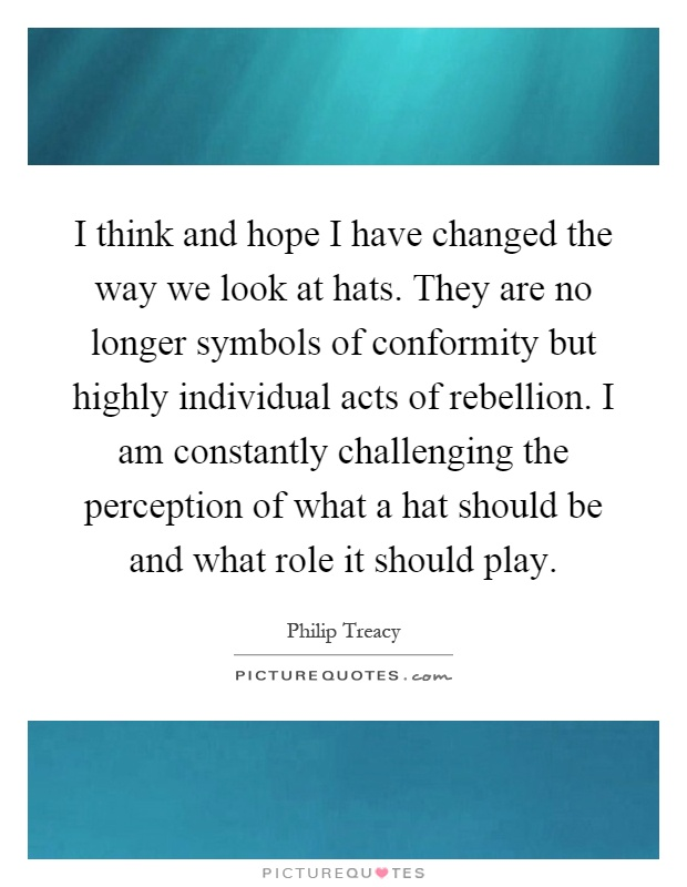 I think and hope I have changed the way we look at hats. They are no longer symbols of conformity but highly individual acts of rebellion. I am constantly challenging the perception of what a hat should be and what role it should play Picture Quote #1