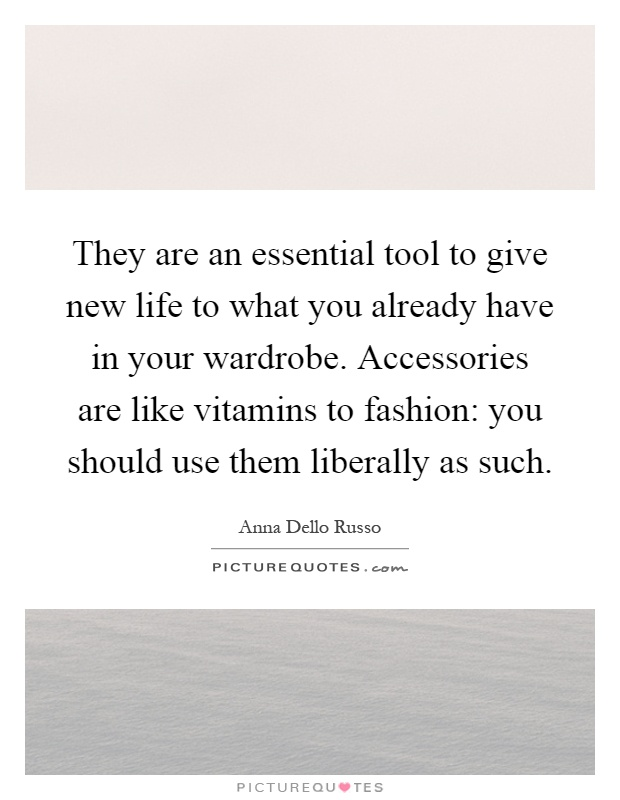 They are an essential tool to give new life to what you already have in your wardrobe. Accessories are like vitamins to fashion: you should use them liberally as such Picture Quote #1