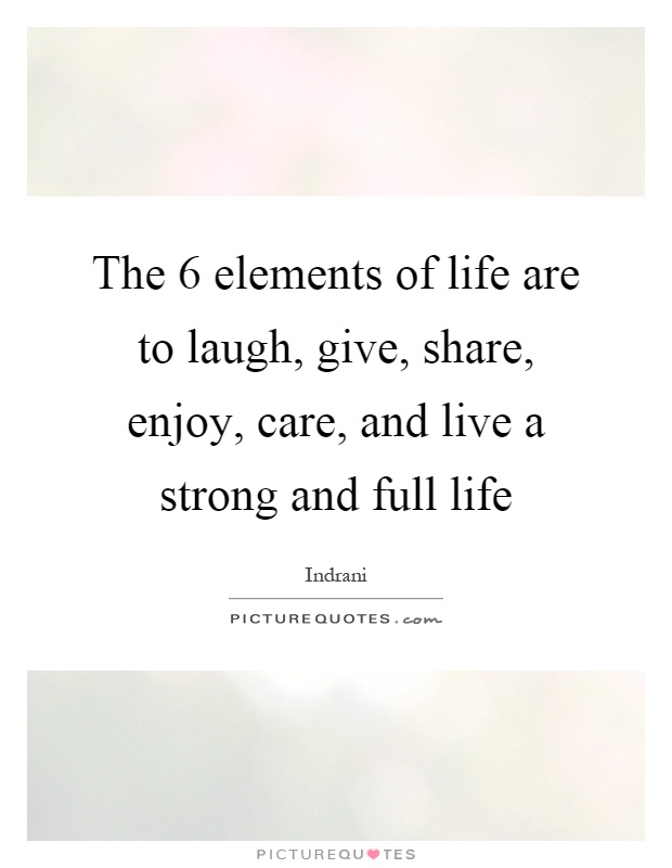 The 6 elements of life are to laugh, give, share, enjoy, care, and live a strong and full life Picture Quote #1